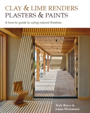 Clay and lime renders,  plasters and paints A how-to guide to using natural finishes