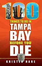 100 Things to Do in Tampa Bay Before You Die by Kristen Hare
