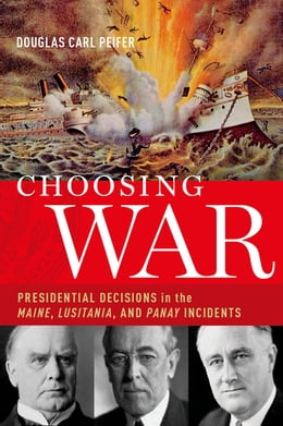 Book Choosing War: Presidential Decisions in the Maine, Lusitania, and Panay Incidents by Douglas Carl Peifer