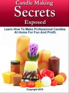 Candle Making Secrets Exposed: Learn How To Make Professional Candles At Home For Fun And Profit by Mark Smith