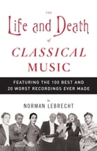 The Life and Death of Classical Music: Featuring the 100 Best and 20 Worst Recordings Ever Made