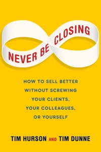 Never Be Closing: How to Sell Better Without Screwing Your Clients, Your Colleagues, or Yourself