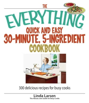 The Everything Quick and Easy 30 Minute, 5-Ingredient Cookbook 300 Delicious Recipes for Busy Cooks