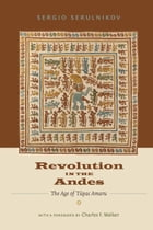 Revolution in the Andes: The Age of Túpac Amaru by Sergio Serulnikov