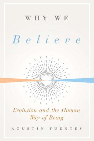 Why We Believe: Evolution and the Human Way of Being