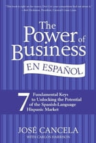The Power of Business en Espanol, The: 7 Fundamental Keys to Unlocking the Potential of the Spanish-Language Hispanic Market by Jose Cancela