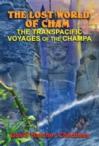 The Lost World of Cham: The Transpacific Voyages of the Champe by David Hatcher Childress