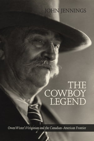 The Cowboy Legend Owen Wister's Virginian and the Canadian-American Ranching Frontier