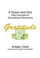 A Dozen and One Easy Exercises for Developing & Maintaining Gratitude by Kristen Clark