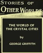 The World of the Crystal Cities by George Griffith