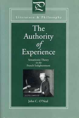 Book The Authority of Experience: Sensationist Theory in the French Enlightenment by John  C. O'Neal