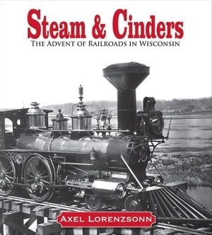 Steam & Cinders The Advent of Railroads in Wisconsin