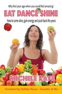 EAT DANCE SHINE: How to come alive, gain energy and push back the years