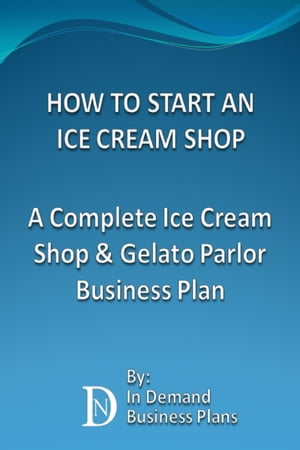 How To Start An Ice Cream Shop: A Complete Ice Cream Shop & Gelato Parlor Business Plan by In Demand Business Plans