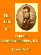 The Life of Captain Matthew Flinders, R.N. by Ernest Scott