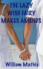 The Lazy Wish Fairy Makes Amends by William Mathis