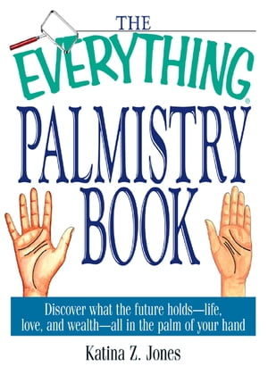 The Everything Palmistry Book: Discover What the Future Holds--Life,  Love,  and Wealth--All in the Palm of Your Hand Discover What the Future Holds--Li