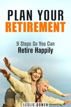 Plan Your Retirement: 9 Steps So You Can Retire Happily: Financial Freedom & Investment by Leslie Bowen