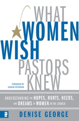 Book What Women Wish Pastors Knew: Understanding the Hopes, Hurts, Needs, and Dreams of Women in the… by Denise George