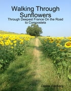 Walking Through Sunflowers: Through Deepest France On the Road to Compostela by Denise Fainberg