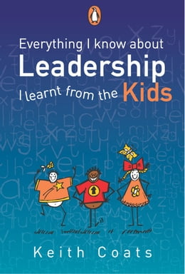 Book Everything I Know About Leadership...I Learnt from the Kids by Keith Coats