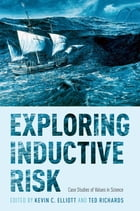 Exploring Inductive Risk: Case Studies of Values in Science by Kevin C. Elliott