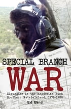 Special Branch War: Slaughter in the Rhodesian Bush. Southern Matabeleland, 1976-1980 by Ed Bird