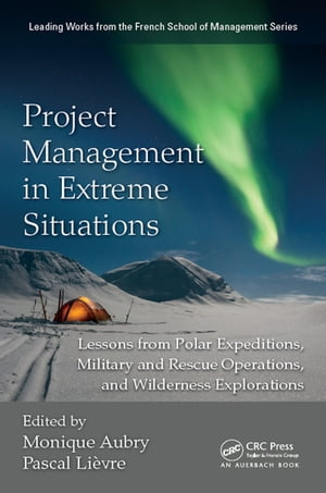 Project Management in Extreme Situations Lessons from Polar Expeditions,  Military and Rescue Operations,  and Wilderness Exploration