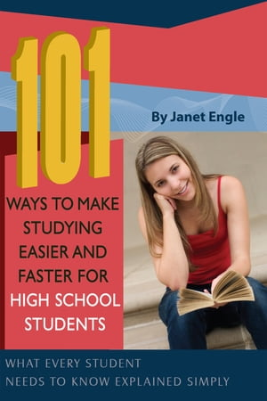 101 Ways to Make Studying Easier and Faster For High School Students: What Every Student Needs to Know Explained Simply