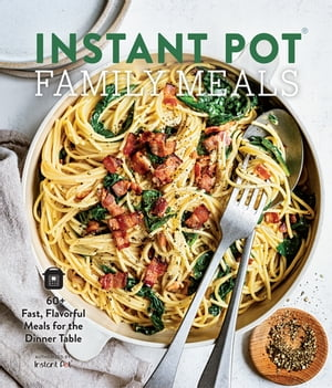 Instant Pot Family Meals: 60+ Fast, Flavorful Meals for the Dinner Table