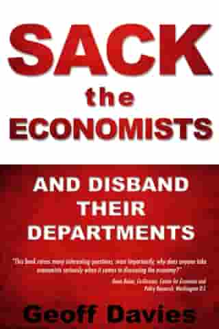 Sack the Economists and Disband their Departments by Geoff Davies