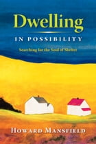 Dwelling in Possibility: Searching for the Soul of Shelter by Howard Mansfield