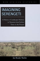 Imagining Serengeti: A History of Landscape Memory in Tanzania from Earliest Times to the Present