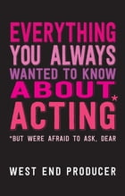 Everything You Always Wanted To Know About Acting (But Were Afraid To Ask, Dear) by West End Producer