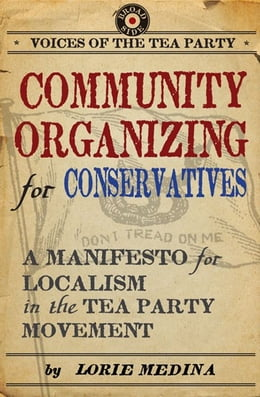 Book Community Organizing for Conservatives: A Manifesto for Localism in the Tea Party Movement by Lorie Medina