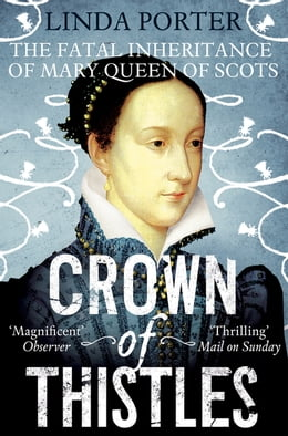 Book Crown of Thistles: The Fatal Inheritance of Mary, Queen of Scots by Linda Porter