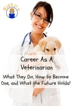 Career As A Veterinarian: What They Do, How to Become One, and What the Future Holds! by Brian Rogers