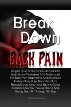 Break Down Back Pain: Helpful Tips For Back Pain Medications And Natural Remedies And Techniques For Back Pain Treatments  by KMS Publishing