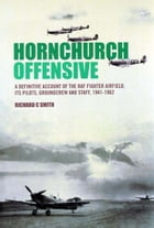 Hornchurch Offensive: The Definitive Account of the RAF Fighter Airfield, Its Pilots, Groundcrew and Staff: 1941 to the Ai by Richard Smith