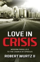 Love in Crisis: Modern Parallels to the Church at Ephesus by Robert Wurtz II