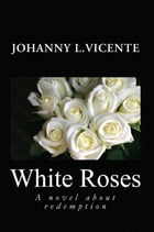 White Roses: A Novel about Redemption by Johanny L. Vicente
