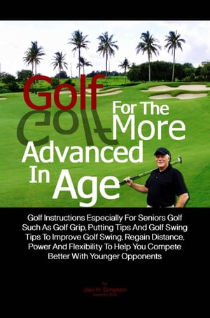 Golf For The More Advanced In Age Golf Instructions Especially For Seniors Golf Such As Golf Grip,  Putting Tips And Golf Swing Tips To Improve Golf Sw