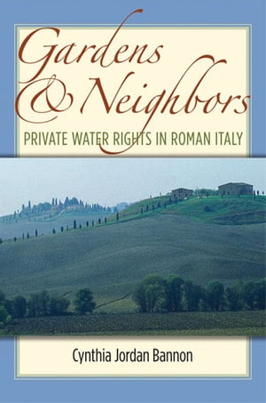 Gardens and Neighbors Private Water Rights in Roman Italy
