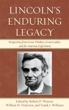 Lincoln's Enduring Legacy: Perspective from Great Thinkers, Great Leaders, and the American…