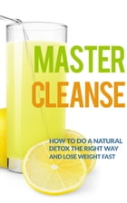 Master Cleanse: How To Do A Natural Detox The Right Way And Lose Weight Fast by The Total Evolution