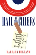 Hail to the Chiefs: Presidential Mischief, Morals, & Malarky from George W. to George W.