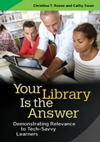 Your Library Is the Answer: Demonstrating Relevance to Tech-Savvy Learners by Christina T. Russo