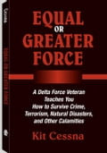 Equal Or Greater Force: A Delta Force Veteran Teaches You How to Survive Crime, Terrorism, Natural Disasters and Other Calamities