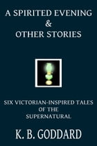 A Spirited Evening and Other Stories: Six Victorian Inspired Tales Of The Supernatural by K. B. Goddard