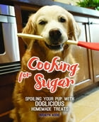 Cooking for Sugar: Spoiling Your Pup With Doglicious Homemade Treats by Rosalyn Acero
